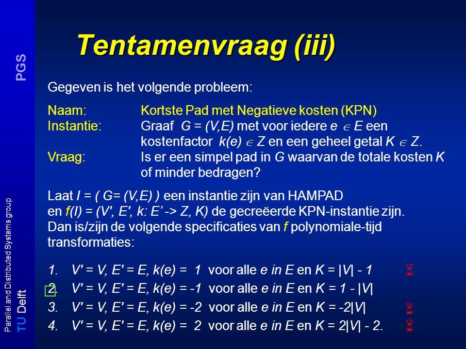 T U Delft Parallel and Distributed Systems group PGS Tentamenvraag (iii) Gegeven is het volgende probleem: Naam:Kortste Pad met Negatieve kosten (KPN) Instantie:Graaf G = (V,E) met voor iedere e  E een kostenfactor k(e)  Z en een geheel getal K  Z.