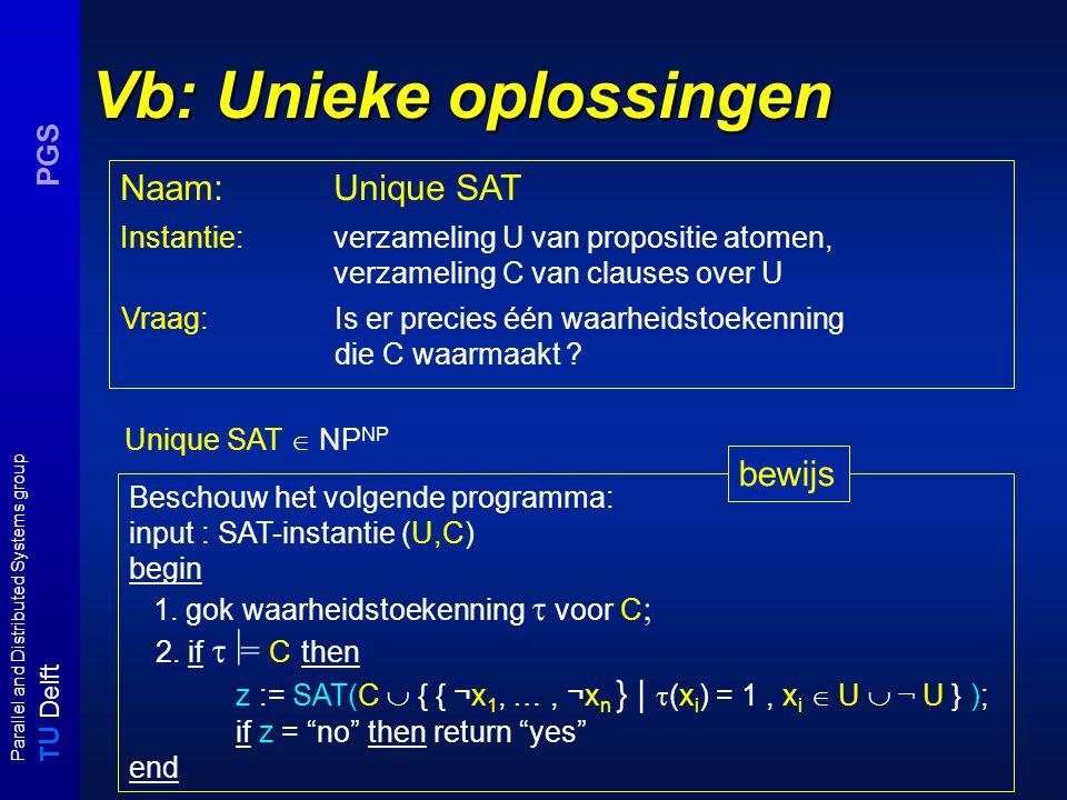 T U Delft Parallel and Distributed Systems group PGS Vb: Unieke oplossingen Unique SAT  NP NP Instantie:verzameling U van propositie atomen, verzameling C van clauses over U Vraag:Is er precies één waarheidstoekenning die C waarmaakt .