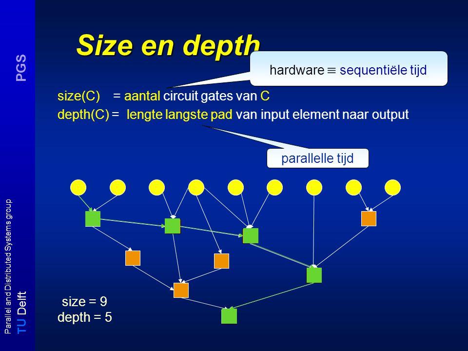 T U Delft Parallel and Distributed Systems group PGS Size en depth size(C) = aantal circuit gates van C depth(C) = lengte langste pad van input element naar output hardware  sequentiële tijd parallelle tijd size = 9 depth = 5