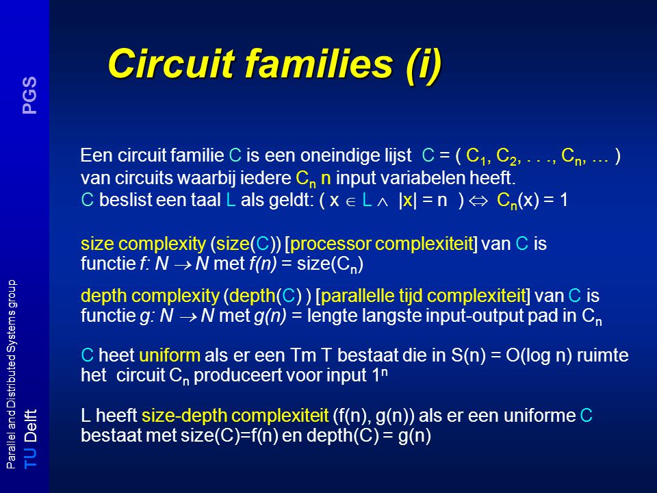 T U Delft Parallel and Distributed Systems group PGS Circuit families (i) Een circuit familie C is een oneindige lijst C = ( C 1, C 2,..., C n, … ) van circuits waarbij iedere C n n input variabelen heeft.