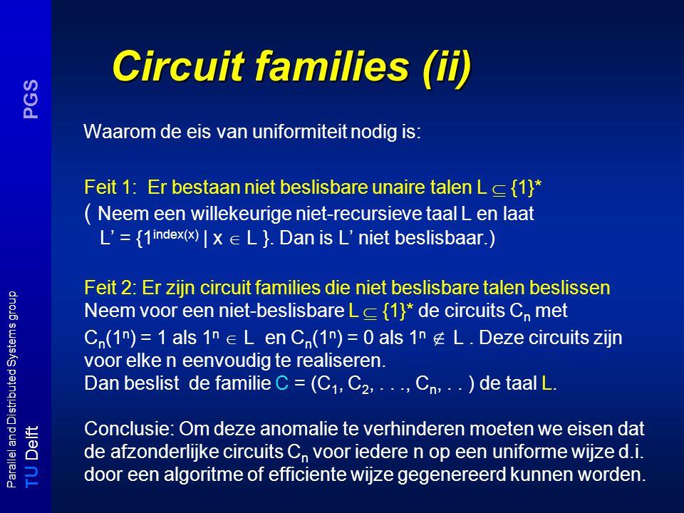 T U Delft Parallel and Distributed Systems group PGS Circuit families (ii) Waarom de eis van uniformiteit nodig is: Feit 1: Er bestaan niet beslisbare unaire talen L  {1}* ( Neem een willekeurige niet-recursieve taal L en laat L' = {1 index(x) | x  L }.
