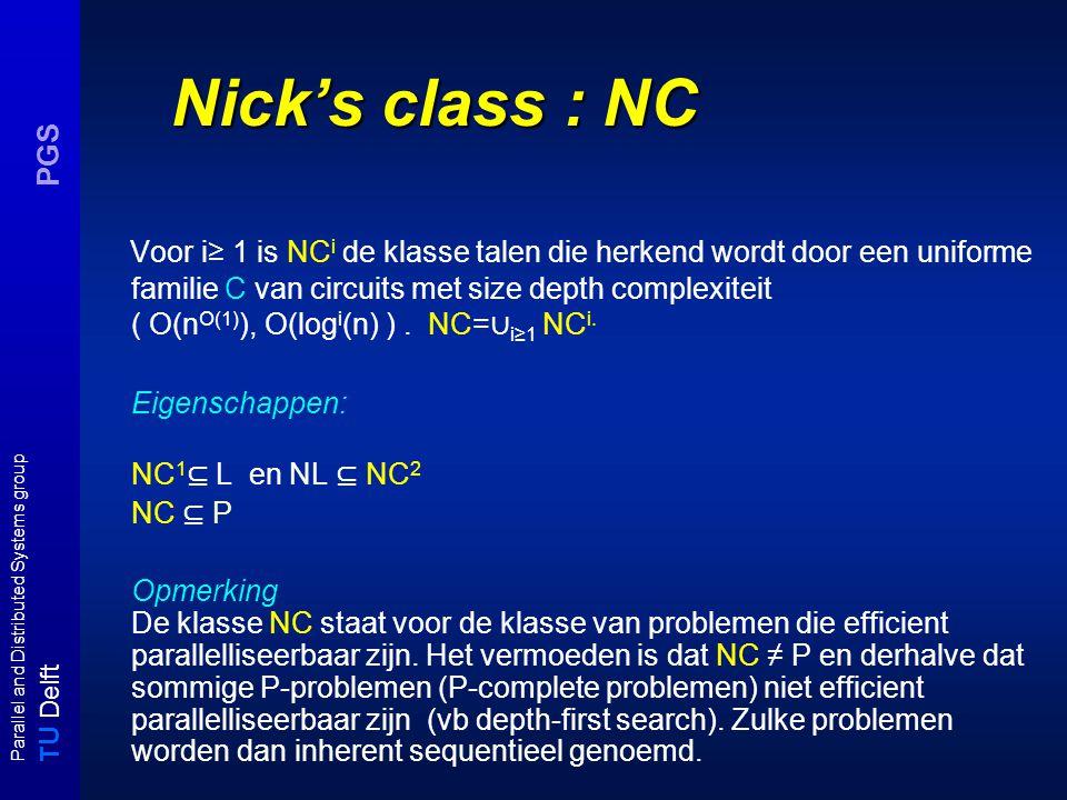 T U Delft Parallel and Distributed Systems group PGS Nick's class : NC Voor i≥ 1 is NC i de klasse talen die herkend wordt door een uniforme familie C van circuits met size depth complexiteit ( O(n O(1) ), O(log i (n) ).