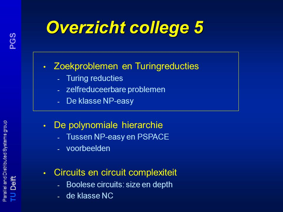 T U Delft Parallel and Distributed Systems group PGS Overzicht college 5 Zoekproblemen en Turingreducties - Turing reducties - zelfreduceerbare problemen - De klasse NP-easy De polynomiale hierarchie - Tussen NP-easy en PSPACE - voorbeelden Circuits en circuit complexiteit - Boolese circuits: size en depth - de klasse NC