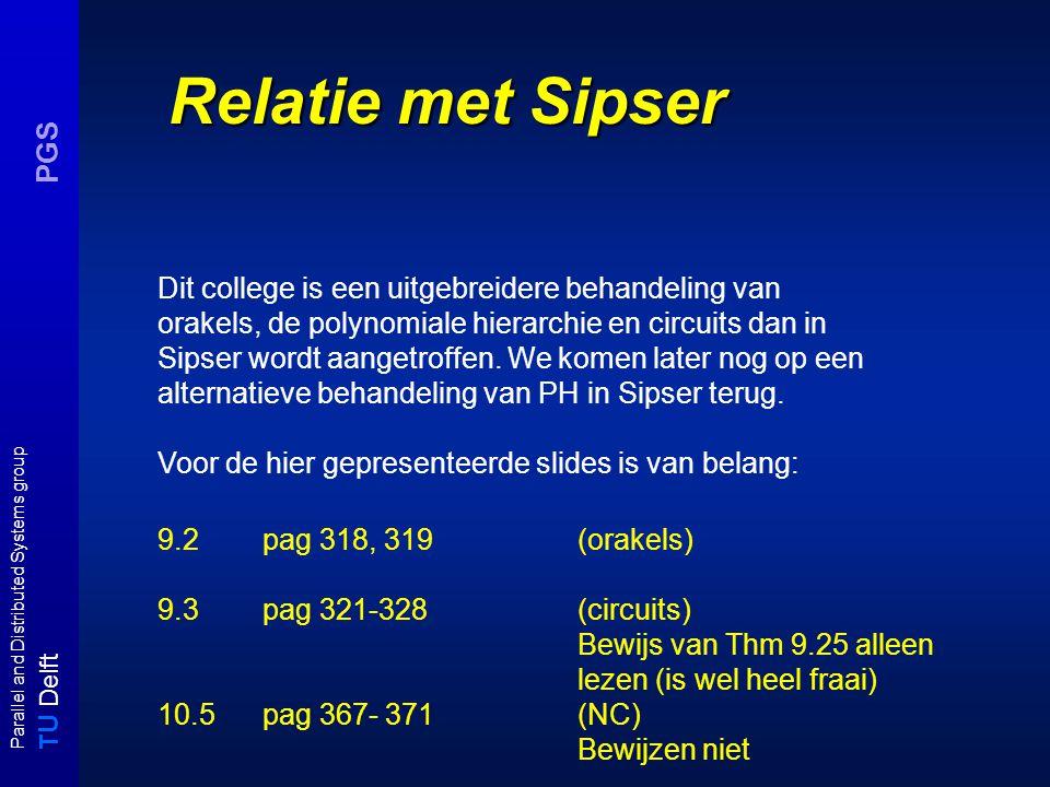 T U Delft Parallel and Distributed Systems group PGS Relatie met Sipser Dit college is een uitgebreidere behandeling van orakels, de polynomiale hierarchie en circuits dan in Sipser wordt aangetroffen.