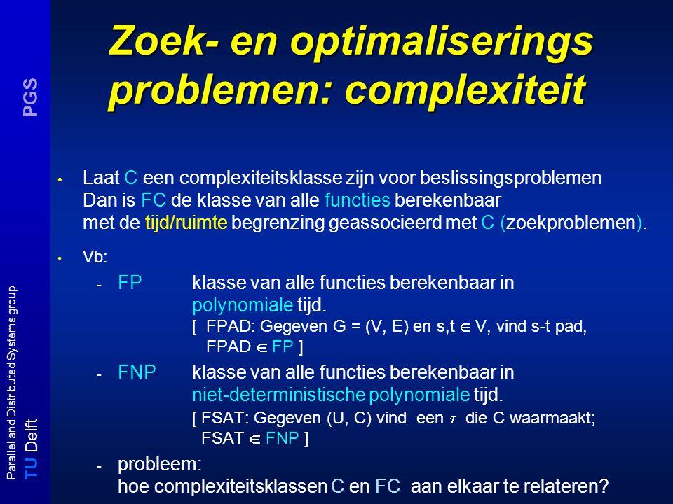 T U Delft Parallel and Distributed Systems group PGS Zoek- en optimaliserings problemen: complexiteit Laat C een complexiteitsklasse zijn voor beslissingsproblemen Dan is FC de klasse van alle functies berekenbaar met de tijd/ruimte begrenzing geassocieerd met C (zoekproblemen).