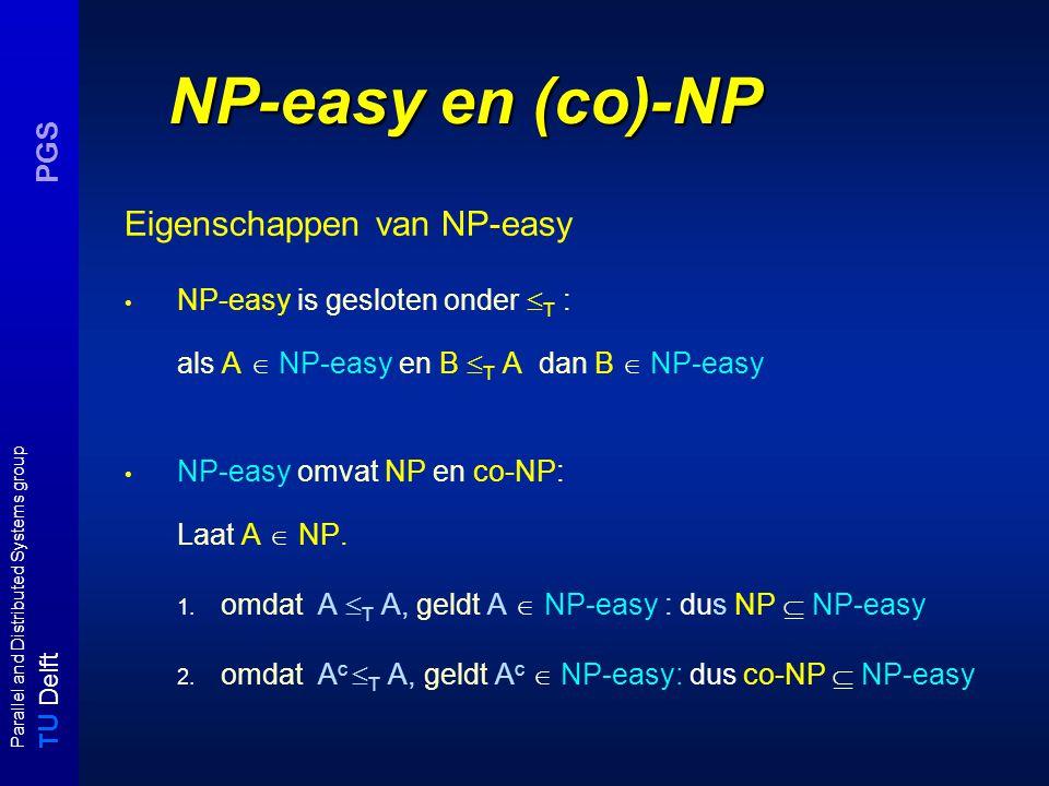 T U Delft Parallel and Distributed Systems group PGS NP-easy en (co)-NP Eigenschappen van NP-easy NP-easy is gesloten onder  T : als A  NP-easy en B  T A dan B  NP-easy NP-easy omvat NP en co-NP: Laat A  NP.