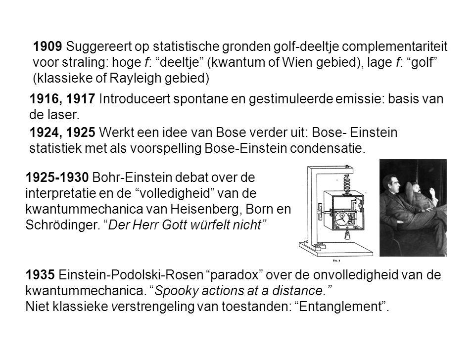 1916, 1917 Introduceert spontane en gestimuleerde emissie: basis van de laser. 1924, 1925 Werkt een idee van Bose verder uit: Bose- Einstein statistie