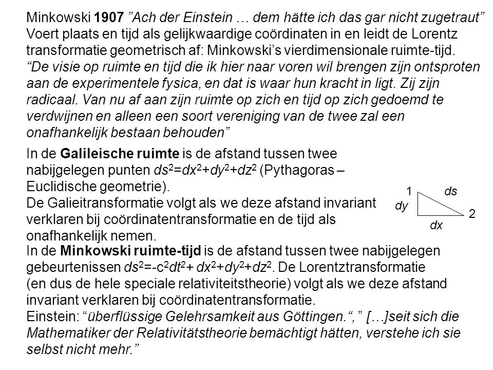 """Minkowski 1907 """"Ach der Einstein … dem hätte ich das gar nicht zugetraut"""" Voert plaats en tijd als gelijkwaardige coördinaten in en leidt de Lorentz t"""