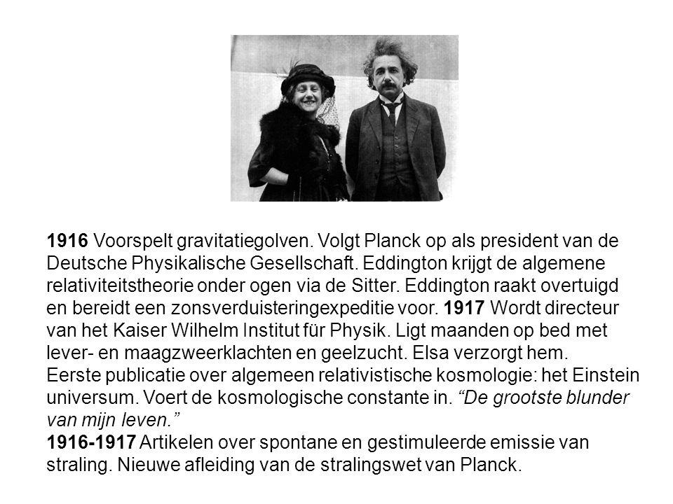1916 Voorspelt gravitatiegolven. Volgt Planck op als president van de Deutsche Physikalische Gesellschaft. Eddington krijgt de algemene relativiteitst