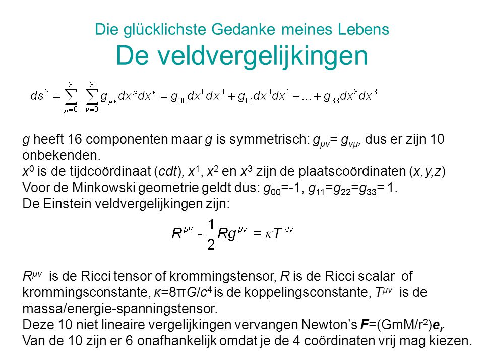Die glücklichste Gedanke meines Lebens De veldvergelijkingen R μν is de Ricci tensor of krommingstensor, R is de Ricci scalar of krommingsconstante, κ