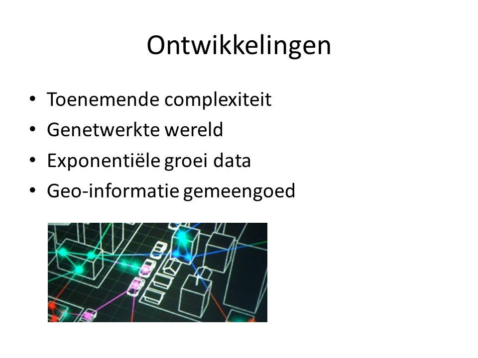 Ontwikkelingen Toenemende complexiteit Genetwerkte wereld Exponentiële groei data Geo-informatie gemeengoed