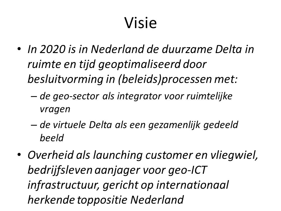 Visie In 2020 is in Nederland de duurzame Delta in ruimte en tijd geoptimaliseerd door besluitvorming in (beleids)processen met: – de geo-sector als integrator voor ruimtelijke vragen – de virtuele Delta als een gezamenlijk gedeeld beeld Overheid als launching customer en vliegwiel, bedrijfsleven aanjager voor geo-ICT infrastructuur, gericht op internationaal herkende toppositie Nederland