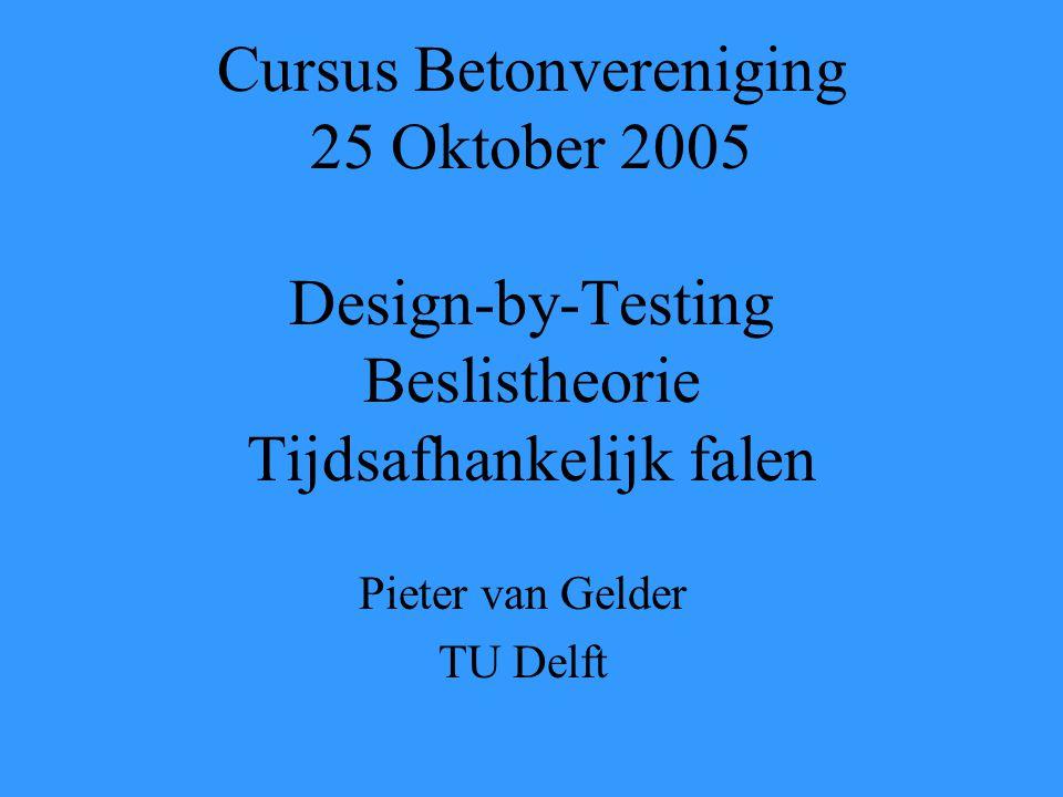 Cursus Betonvereniging 25 Oktober 2005 Design-by-Testing Beslistheorie Tijdsafhankelijk falen Pieter van Gelder TU Delft