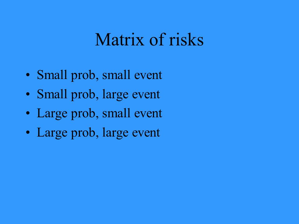 Matrix of risks Small prob, small event Small prob, large event Large prob, small event Large prob, large event