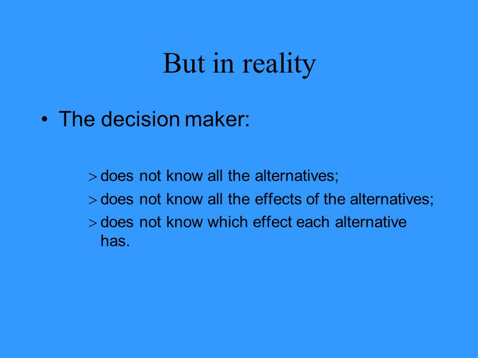 But in reality The decision maker:  does not know all the alternatives;  does not know all the effects of the alternatives;  does not know which ef