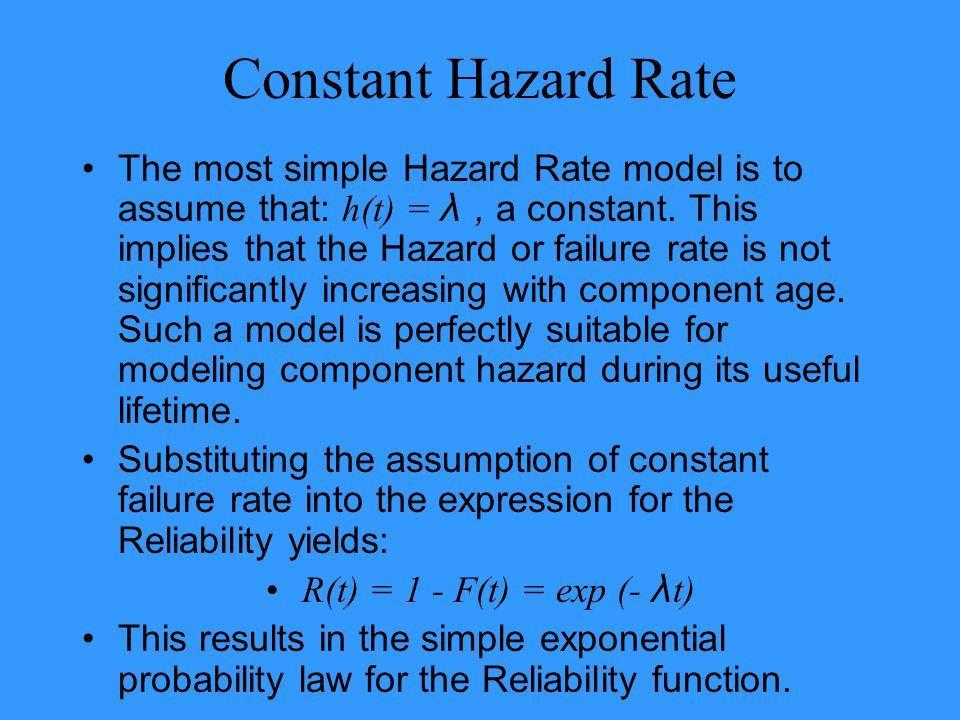 Constant Hazard Rate The most simple Hazard Rate model is to assume that: h(t) = λ, a constant. This implies that the Hazard or failure rate is not si