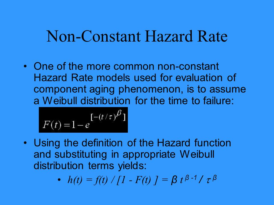 Non-Constant Hazard Rate One of the more common non-constant Hazard Rate models used for evaluation of component aging phenomenon, is to assume a Weib