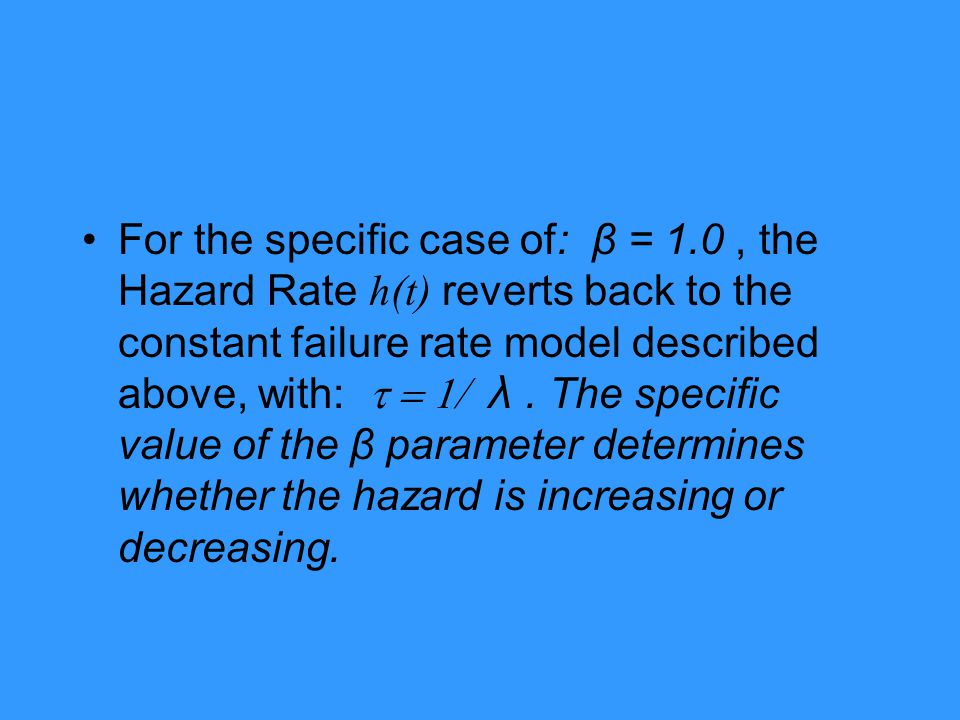 For the specific case of: β = 1.0, the Hazard Rate h(t) reverts back to the constant failure rate model described above, with:  λ. The specific
