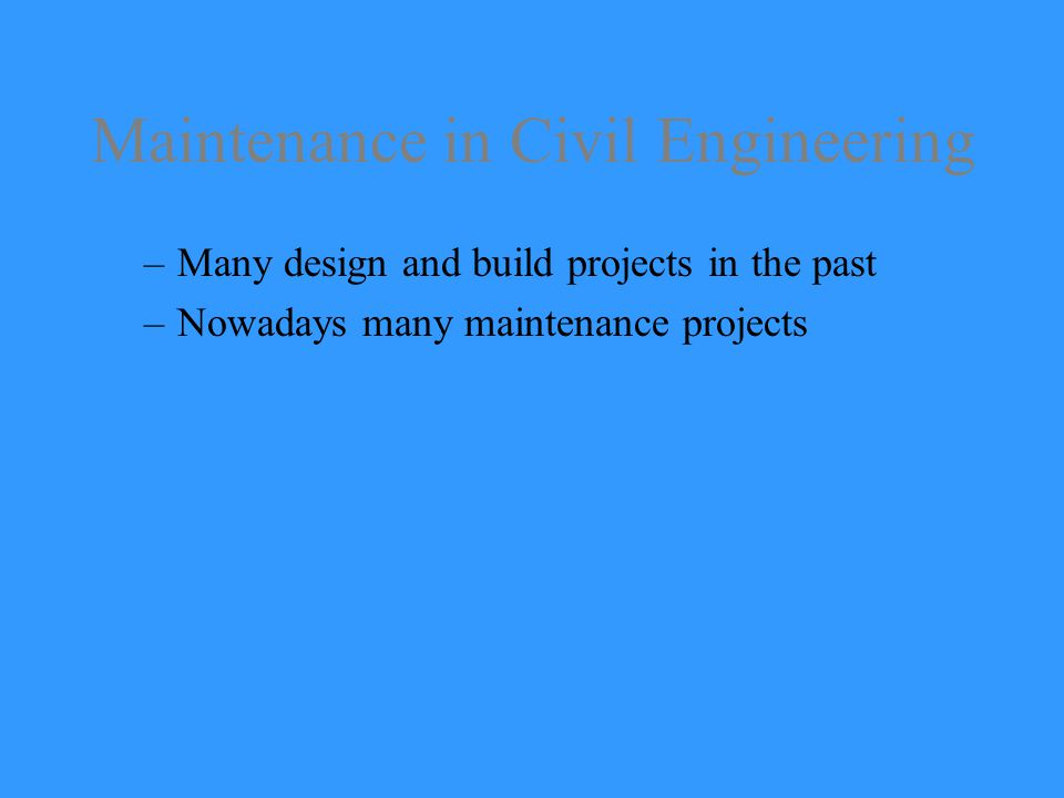 Maintenance in Civil Engineering –Many design and build projects in the past –Nowadays many maintenance projects