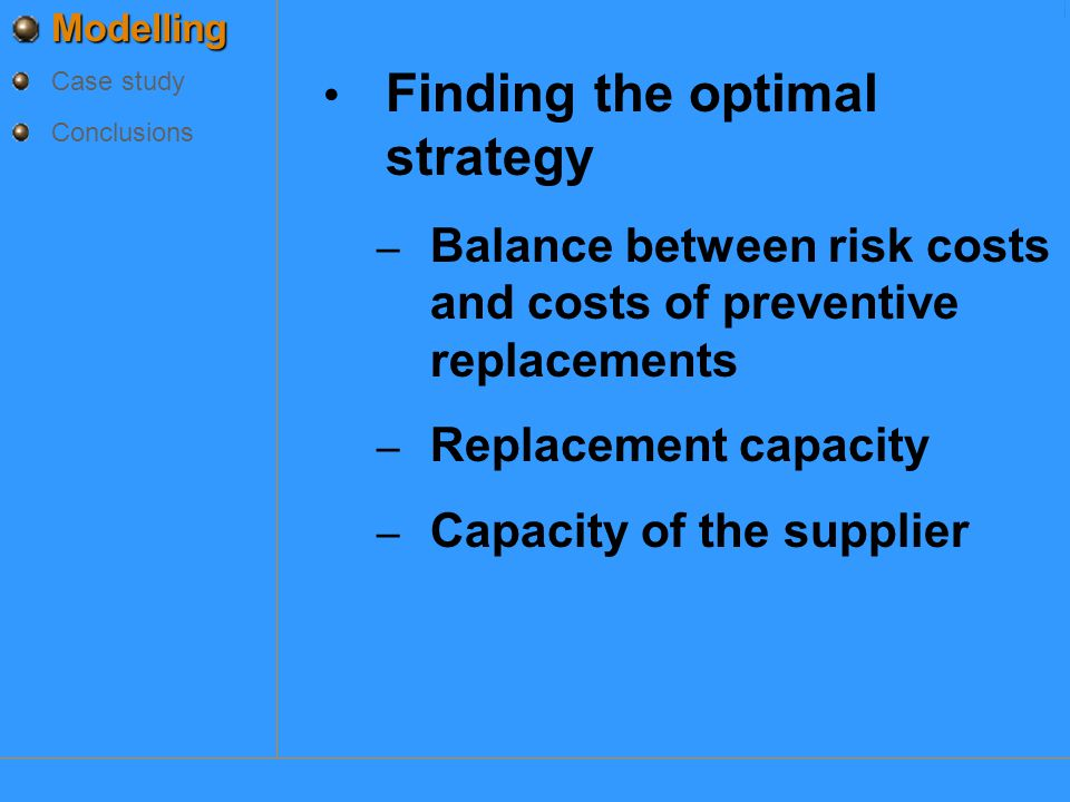 Modelling Case study Conclusions Finding the optimal strategy – Balance between risk costs and costs of preventive replacements – Replacement capacity – Capacity of the supplier ModelleringModelleringModelleringModellering