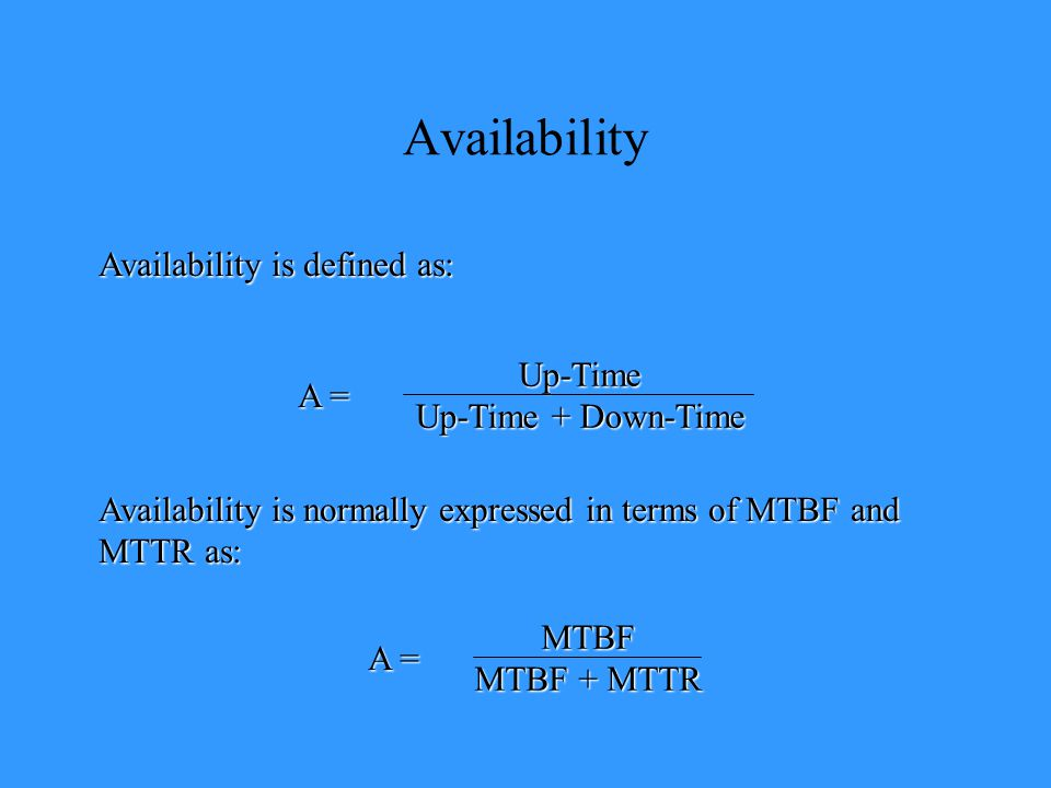 Availability Availability is defined as: A = Up-Time Up-Time + Down-Time Availability is normally expressed in terms of MTBF and MTTR as: A = MTBF MTBF + MTTR