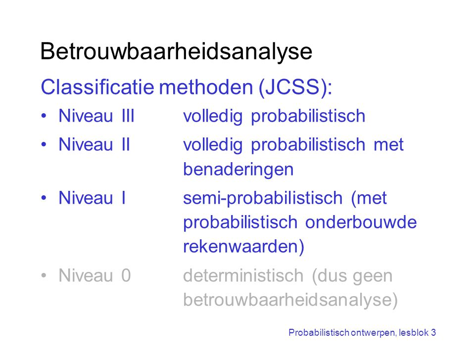 Probabilistisch ontwerpen, lesblok 3 Betrouwbaarheidsanalyse Classificatie methoden (JCSS): Niveau IIIvolledig probabilistisch Niveau IIvolledig proba