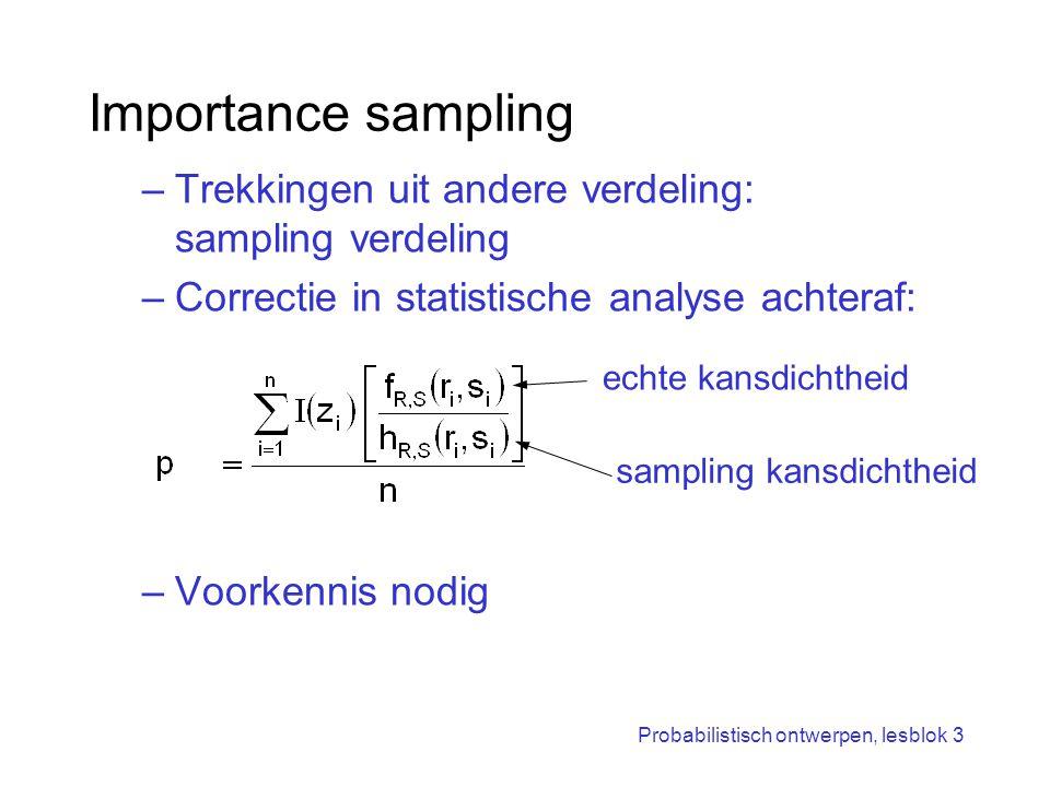 Probabilistisch ontwerpen, lesblok 3 Importance sampling –Trekkingen uit andere verdeling: sampling verdeling –Correctie in statistische analyse achte