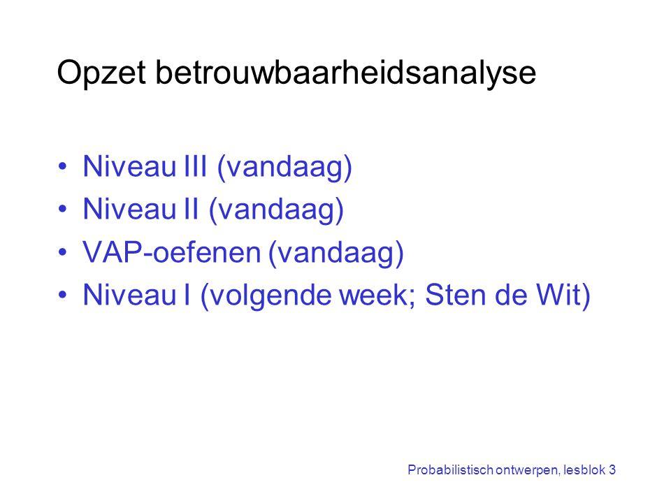 Probabilistisch ontwerpen, lesblok 3 Opzet betrouwbaarheidsanalyse Niveau III (vandaag) Niveau II (vandaag) VAP-oefenen (vandaag) Niveau I (volgende w