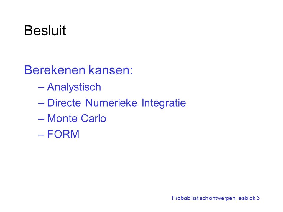 Probabilistisch ontwerpen, lesblok 3 Besluit Berekenen kansen: –Analystisch –Directe Numerieke Integratie –Monte Carlo –FORM