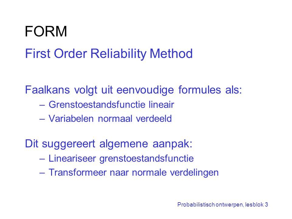 Probabilistisch ontwerpen, lesblok 3 FORM First Order Reliability Method Faalkans volgt uit eenvoudige formules als: –Grenstoestandsfunctie lineair –V