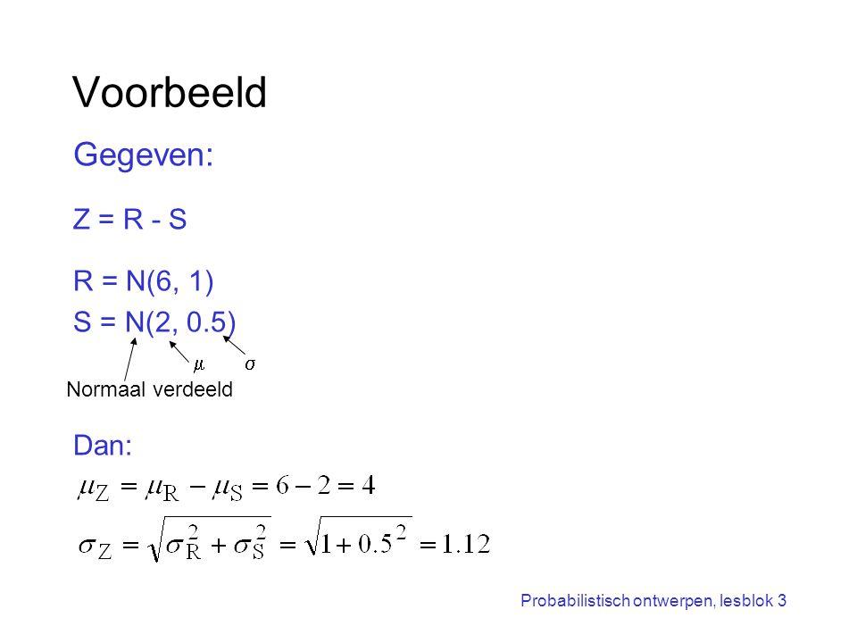 Probabilistisch ontwerpen, lesblok 3 Voorbeeld Gegeven: Z = R - S R = N(6, 1) S = N(2, 0.5) Dan: Normaal verdeeld 