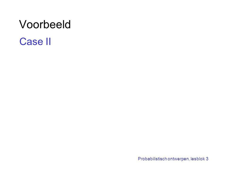 Probabilistisch ontwerpen, lesblok 3 Voorbeeld Case II