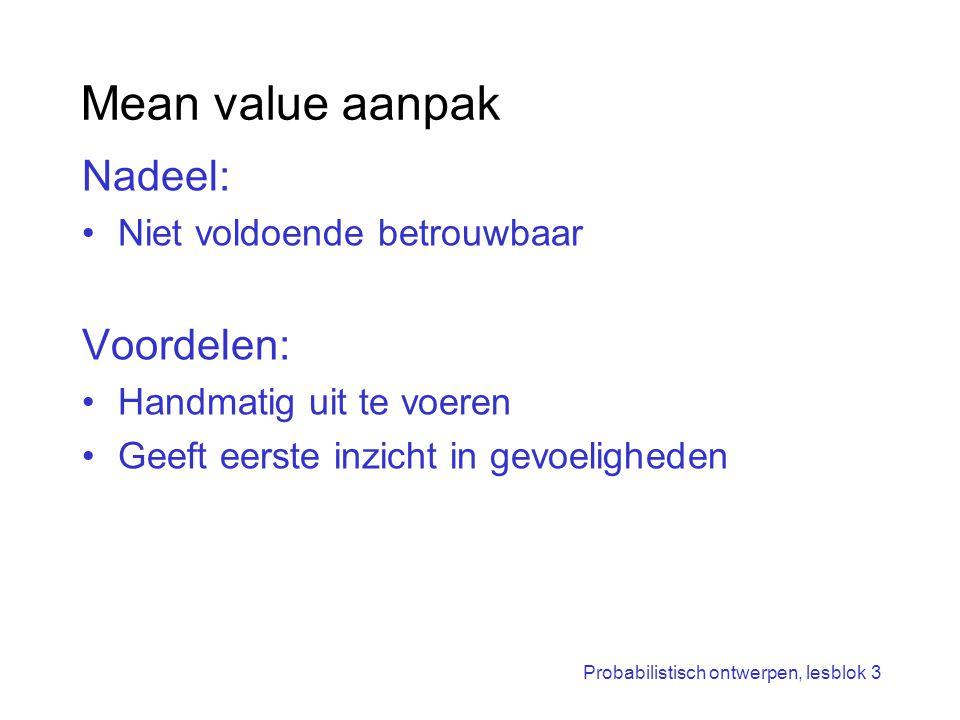 Probabilistisch ontwerpen, lesblok 3 Mean value aanpak Nadeel: Niet voldoende betrouwbaar Voordelen: Handmatig uit te voeren Geeft eerste inzicht in g