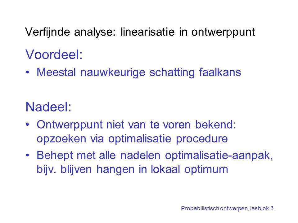 Probabilistisch ontwerpen, lesblok 3 Verfijnde analyse: linearisatie in ontwerppunt Voordeel: Meestal nauwkeurige schatting faalkans Nadeel: Ontwerppu