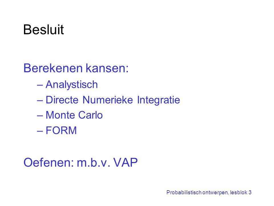 Probabilistisch ontwerpen, lesblok 3 Besluit Berekenen kansen: –Analystisch –Directe Numerieke Integratie –Monte Carlo –FORM Oefenen: m.b.v. VAP