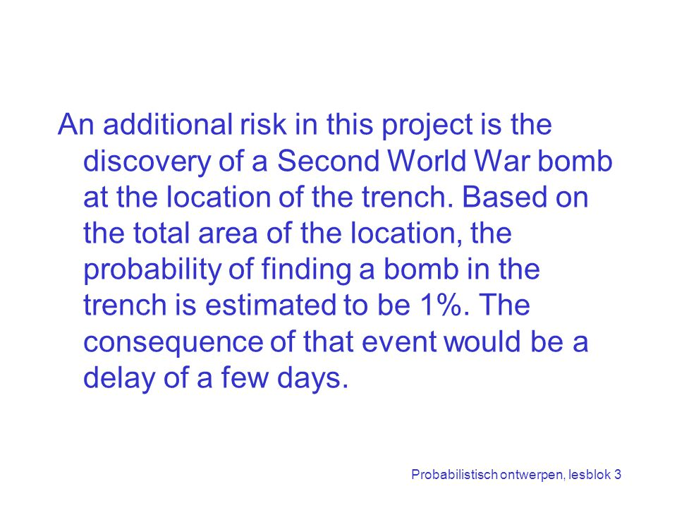 Probabilistisch ontwerpen, lesblok 3 An additional risk in this project is the discovery of a Second World War bomb at the location of the trench.
