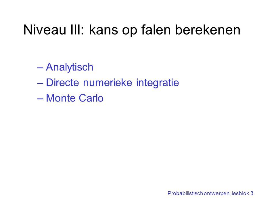 Probabilistisch ontwerpen, lesblok 3 Niveau III: kans op falen berekenen –Analytisch –Directe numerieke integratie –Monte Carlo