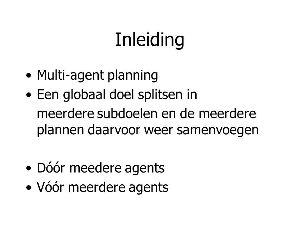 Inleiding Multi-agent planning Een globaal doel splitsen in meerdere subdoelen en de meerdere plannen daarvoor weer samenvoegen Dóór meedere agents Vóór meerdere agents