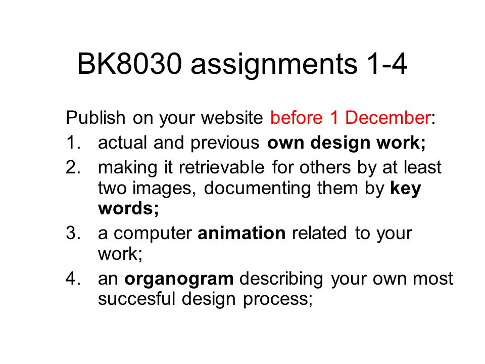 BK8030 assignments 1-4 Publish on your website before 1 December: 1.actual and previous own design work; 2.making it retrievable for others by at least two images, documenting them by key words; 3.a computer animation related to your work; 4.an organogram describing your own most succesful design process;