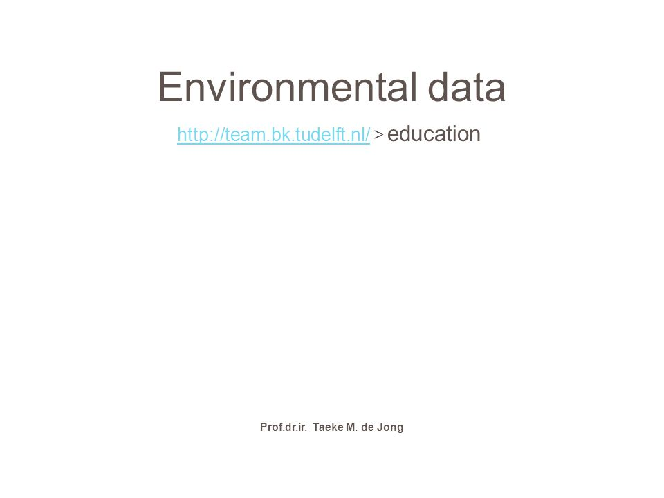 Environmental data http://team.bk.tudelft.nl/http://team.bk.tudelft.nl/ > education Prof.dr.ir. Taeke M. de Jong