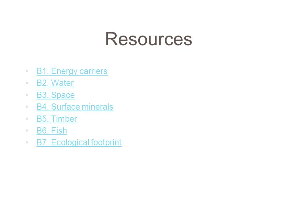 Resources B1. Energy carriers B2. Water B3. Space B4. Surface minerals B5. Timber B6. Fish B7. Ecological footprint