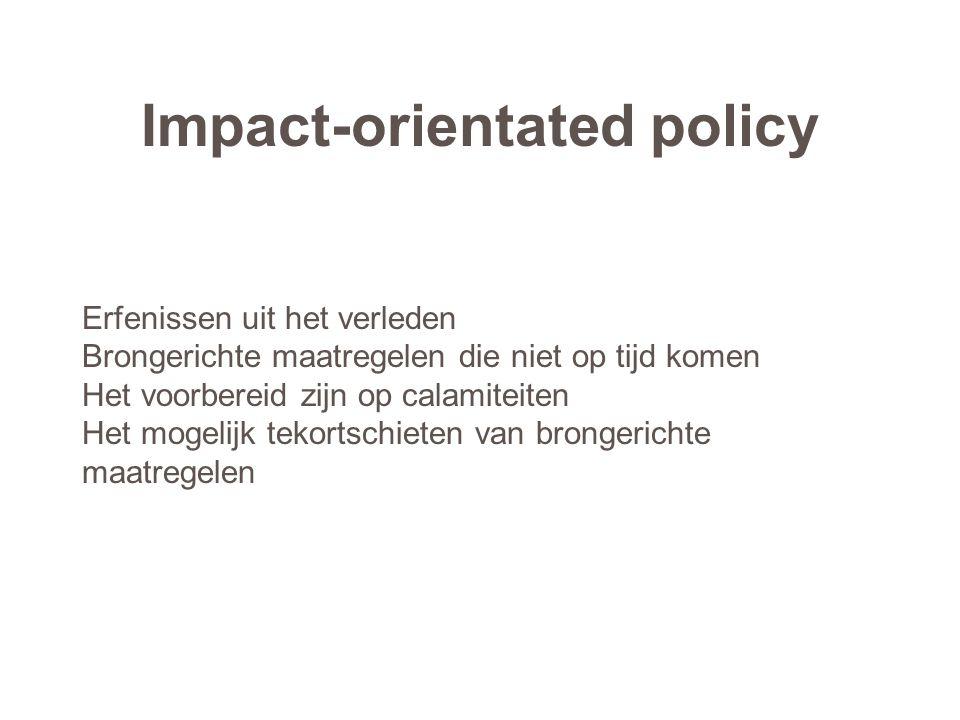 Impact-orientated policy Erfenissen uit het verleden Brongerichte maatregelen die niet op tijd komen Het voorbereid zijn op calamiteiten Het mogelijk tekortschieten van brongerichte maatregelen