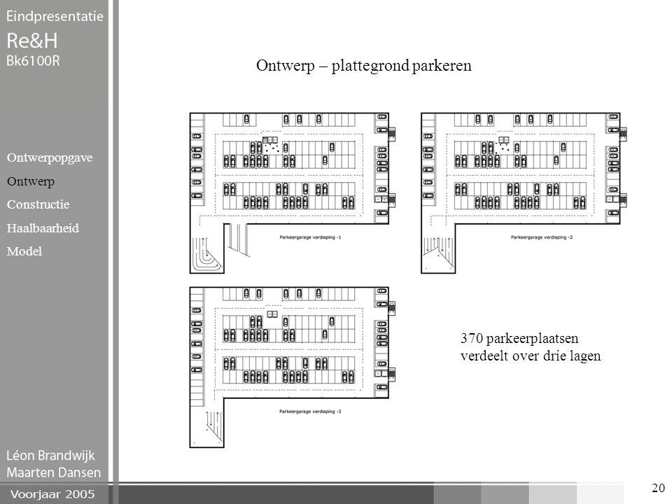 20 Ontwerp – plattegrond parkeren Ontwerpopgave Ontwerp Constructie Haalbaarheid Model 370 parkeerplaatsen verdeelt over drie lagen