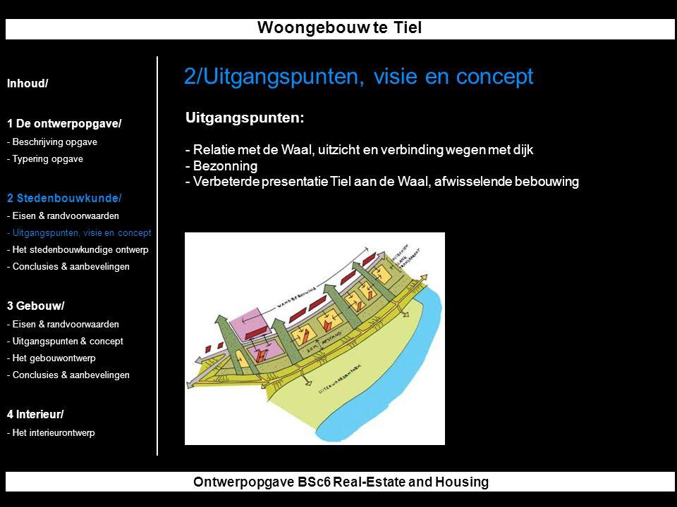 Woongebouw te Tiel Ontwerpopgave BSc6 Real-Estate and Housing 2/Uitgangspunten, visie en concept Inhoud/ 1 De ontwerpopgave/ - Beschrijving opgave - Typering opgave 2 Stedenbouwkunde/ - Eisen & randvoorwaarden - Uitgangspunten, visie en concept - Het stedenbouwkundige ontwerp - Conclusies & aanbevelingen 3 Gebouw/ - Eisen & randvoorwaarden - Uitgangspunten & concept - Het gebouwontwerp - Conclusies & aanbevelingen 4 Interieur/ - Het interieurontwerp Uitgangspunten: - Relatie met de Waal, uitzicht en verbinding wegen met dijk - Bezonning - Verbeterde presentatie Tiel aan de Waal, afwisselende bebouwing