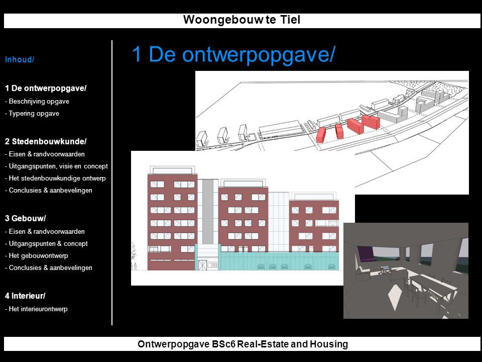 Woongebouw te Tiel Ontwerpopgave BSc6 Real-Estate and Housing 1 De ontwerpopgave/ Inhoud/ 1 De ontwerpopgave/ - Beschrijving opgave - Typering opgave 2 Stedenbouwkunde/ - Eisen & randvoorwaarden - Uitgangspunten, visie en concept - Het stedenbouwkundige ontwerp - Conclusies & aanbevelingen 3 Gebouw/ - Eisen & randvoorwaarden - Uitgangspunten & concept - Het gebouwontwerp - Conclusies & aanbevelingen 4 Interieur/ - Het interieurontwerp