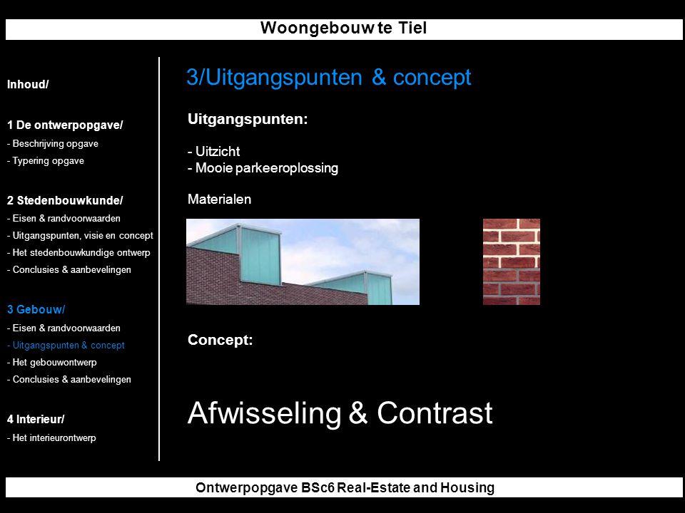 Woongebouw te Tiel Ontwerpopgave BSc6 Real-Estate and Housing 3/Uitgangspunten & concept Inhoud/ 1 De ontwerpopgave/ - Beschrijving opgave - Typering opgave 2 Stedenbouwkunde/ - Eisen & randvoorwaarden - Uitgangspunten, visie en concept - Het stedenbouwkundige ontwerp - Conclusies & aanbevelingen 3 Gebouw/ - Eisen & randvoorwaarden - Uitgangspunten & concept - Het gebouwontwerp - Conclusies & aanbevelingen 4 Interieur/ - Het interieurontwerp Uitgangspunten: - Uitzicht - Mooie parkeeroplossing Materialen Concept: Afwisseling & Contrast