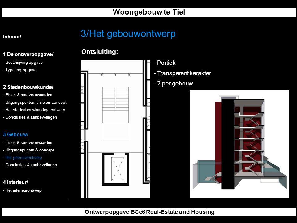 Woongebouw te Tiel Ontwerpopgave BSc6 Real-Estate and Housing 3/Het gebouwontwerp Inhoud/ 1 De ontwerpopgave/ - Beschrijving opgave - Typering opgave 2 Stedenbouwkunde/ - Eisen & randvoorwaarden - Uitgangspunten, visie en concept - Het stedenbouwkundige ontwerp - Conclusies & aanbevelingen 3 Gebouw/ - Eisen & randvoorwaarden - Uitgangspunten & concept - Het gebouwontwerp - Conclusies & aanbevelingen 4 Interieur/ - Het interieurontwerp Ontsluiting: - Portiek - Transparant karakter - 2 per gebouw