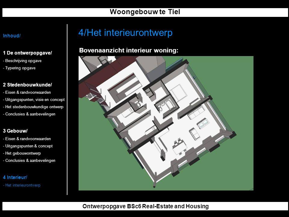 Woongebouw te Tiel Ontwerpopgave BSc6 Real-Estate and Housing Inhoud/ 1 De ontwerpopgave/ - Beschrijving opgave - Typering opgave 2 Stedenbouwkunde/ - Eisen & randvoorwaarden - Uitgangspunten, visie en concept - Het stedenbouwkundige ontwerp - Conclusies & aanbevelingen 3 Gebouw/ - Eisen & randvoorwaarden - Uitgangspunten & concept - Het gebouwontwerp - Conclusies & aanbevelingen 4 Interieur/ - Het interieurontwerp 4/Het interieurontwerp Bovenaanzicht interieur woning: