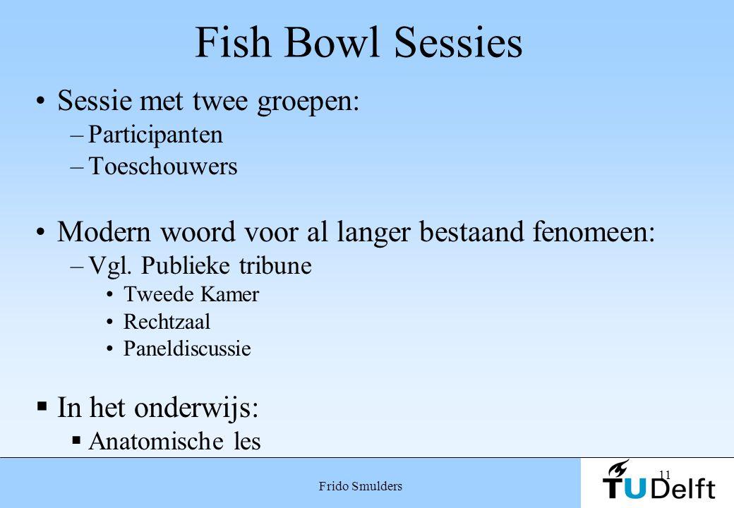 11 Frido Smulders Fish Bowl Sessies Sessie met twee groepen: –Participanten –Toeschouwers Modern woord voor al langer bestaand fenomeen: –Vgl. Publiek