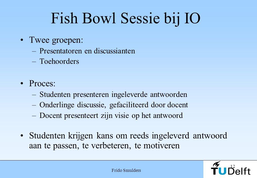 12 Frido Smulders Fish Bowl Sessie bij IO Twee groepen: –Presentatoren en discussianten –Toehoorders Proces: –Studenten presenteren ingeleverde antwoo